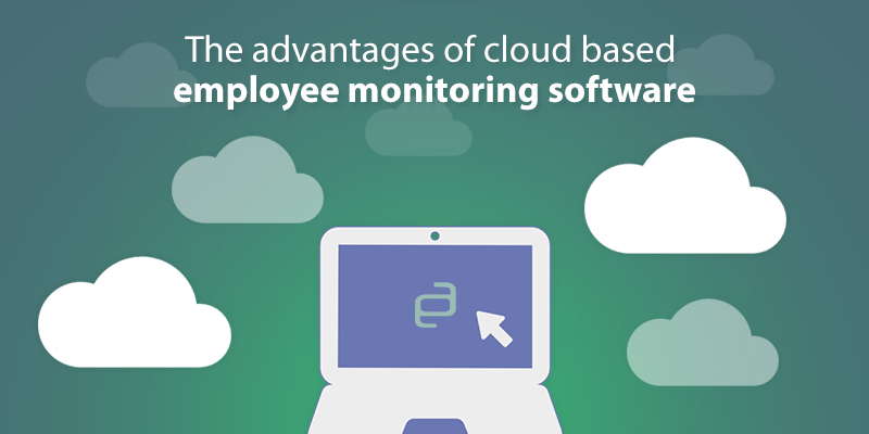 The Advantages of Cloud Based Employee Monitoring Software